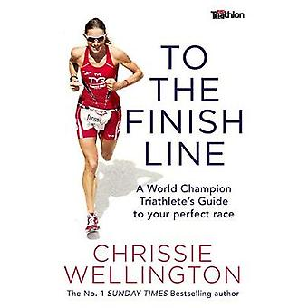 To the Finish Line  A World Champion Triathletes Guide To Your Perfect Race by Chrissie Wellington
