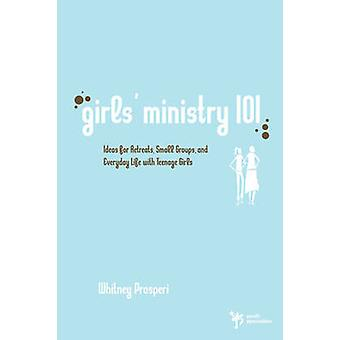 Girls Ministry 101 Ideas for Retreats Small Groups and Everyday Life with Teenage Girls by Prosperi & Whitney