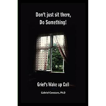 Dont Just Sit There Do Something Griefs Wake Up Call. by Constans & Gabriel