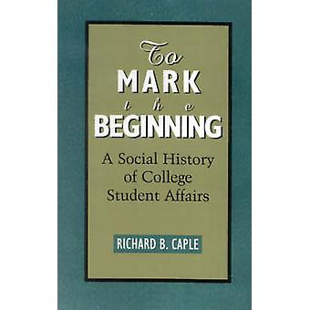 To Mark the Beginning A Social History of College Student Affairs by Caple & Richard B.