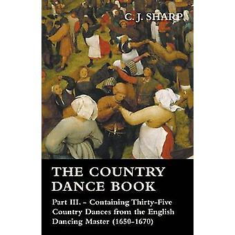 The Country Dance Book  Part III.  Containing ThirtyFive Country Dances from the English Dancing Master 16501670 by Sharp & C. J.