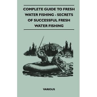 Complete Guide to Fresh Water Fishing  Secrets of Successful Fresh Water Fishing by Various