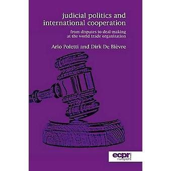 Judicial Politics and International Cooperation From Disputes to DealMaking at the World Trade Organization by Poletti & Arlo