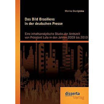 Das Bild Brasiliens in der deutschen Presse Eine inhaltsanalytische Studie der Amtszeit von Prsident Lula in den Jahren 2003 bis 2010 by Skarzynska & Monika