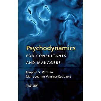 Psychodynamics for Consultants and Managers - From Understanding to Le