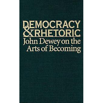 Democracy and Rhetoric - John Dewey on the Arts of Becoming by Nathan