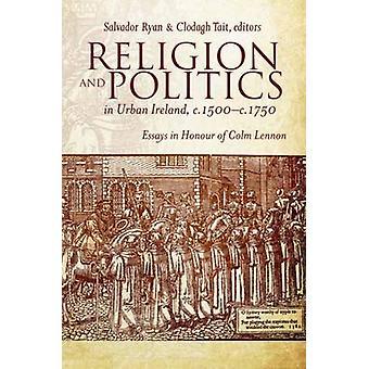 Religion and Politics in Urban Ireland - C.1500-C.1750 - Essays in Hon