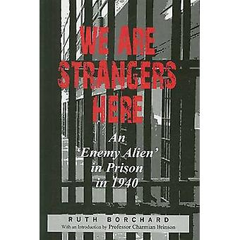 We are Strangers Here - An Enemy Alien in Prison in 1940 by Ruth Borch