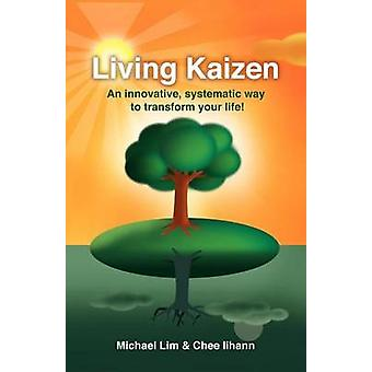 Living Kaizen - An Innovative - Systematic Way to Transform Your Life!