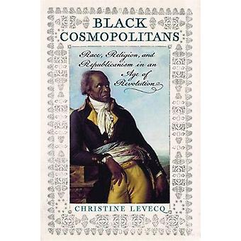 Black Cosmopolitans - Race - Religion - and Republicanism in an Age of