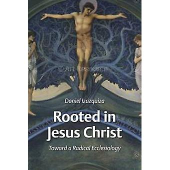 Rooted in Jesus Christ - Towards a Radical Ecclesiology by Daniel Izuz