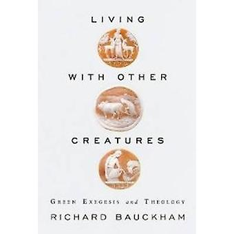 Living with Other Creatures  Green Exegesis and Theology by Richard Bauckham