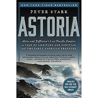 Astoria: Astor och Jeffersons förlorade Pacific Empire: en berättelse om Ambition och överlevnad på den tidiga amerikanska gränsen