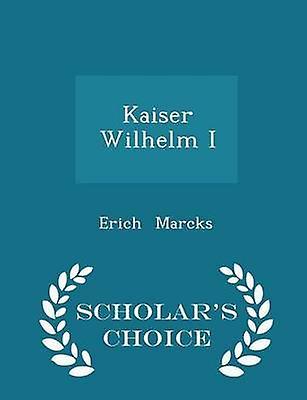 Kaiser Wilhelm I  Scholars Choice Edition by Marcks & Erich