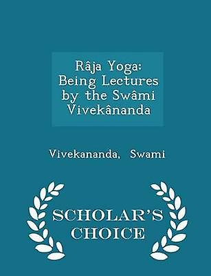 Rja Yoga Being Lectures by the Swmi Viveknanda  Scholars Choice Edition by Swami & Vivekananda
