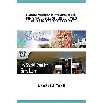 Contextual Foundations of International Criminal Jurisprudence Selected Cases an Insiders Perspective by Taku & Charles