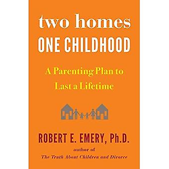 Two Homes, One Childhood: A Parenting Plan to Last a Lifetime