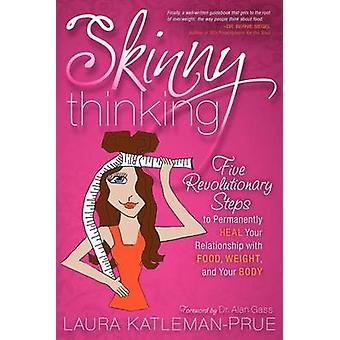 Skinny Thinking - Five Revolutionary Steps to Permanently Heal Your Re