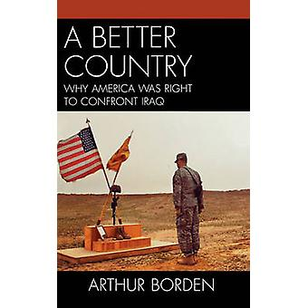 Better Country Why America Was Right to Confront Iraq by Borden & Arthur