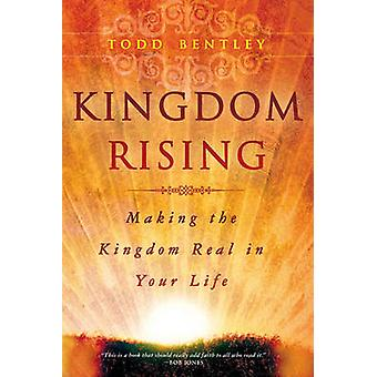 Kingdom Rising Making the Kingdom Real in Your Life by Bentley & Todd