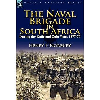 The Naval Brigade in South Africa During the Kafir and Zulu Wars 187779 by Norbury & Henry F.