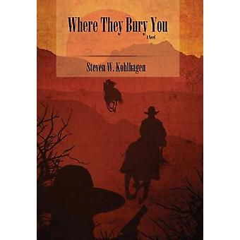Where They Bury You Hardcover by Kohlhagen & Steven W.
