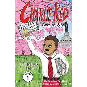 Charlie Red Goes to Work Grade 1 Inspired by the life of Dr. Charles R. Drew by King & Sapphire Jule