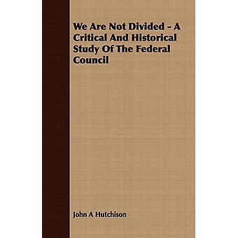We Are Not Divided  A Critical And Historical Study Of The Federal Council by Hutchison & John A