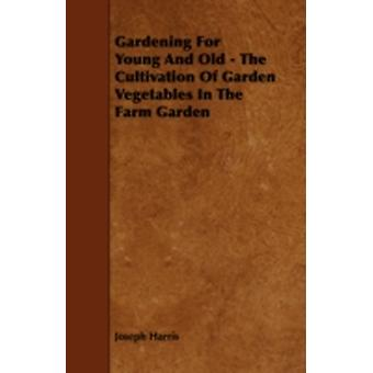 Gardening for Young and Old  The Cultivation of Garden Vegetables in the Farm Garden by Harris & Joseph