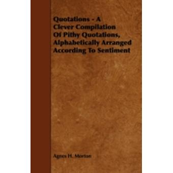 Quotations  A Clever Compilation of Pithy Quotations Alphabetically Arranged According to Sentiment by Morton & Agnes H.