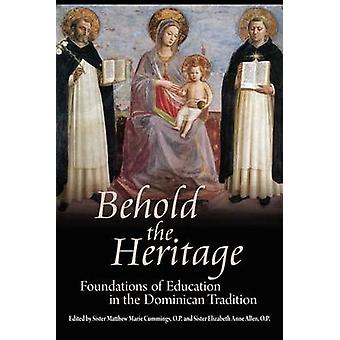 Behold the Heritage Foundations of Education in the Dominican Tradition by Sister Matthew Marie Cummings & O. P.