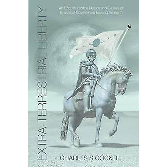 ExtraTerrestrial Liberty an Enquiry Into the Nature and Causes of Tyrannical Government Beyond the Earth by Cockell & Charles S.