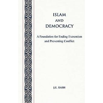 Islam and Democracy A Foundation for Ending Extremism and Preventing Conflict by Rash & J. E.