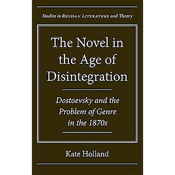 The Novel in the Age of Disintegration - Dostoevsky and the Problem of