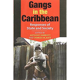 Gangs in the Caribbean - Responses of State and Society by Anthony Har