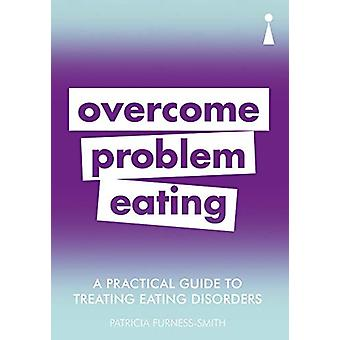 A Practical Guide to Treating Eating Disorders - Overcome Problem Eati