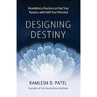 Designing Destiny - Heartfulness Practices to Find Your Purpose and Fu