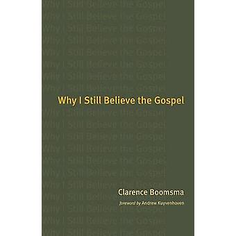 Why I Still Believe in the Gospel by Clarence Boomsma - 9780802827364