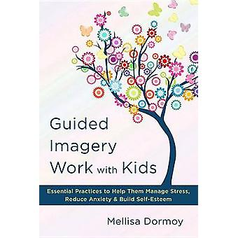 Guided Imagery Work with Kids - Essential Practices to Help Them Manag