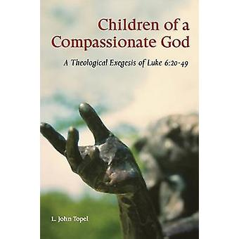 Children of a Compassionate God A Theological Exegesis of Luke 62049 by Topel & L. John