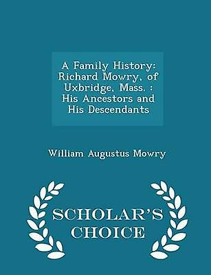 A Family History Richard Mowry of Uxbridge Mass.  His Ancestors and His Descendants  Scholars Choice Edition by Mowry & William Augustus