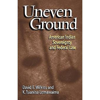 Uneven Ground - American Indian Sovereignty and the Federal Law by D.E