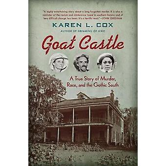 Goat Castle - A True Story of Murder - Race - and the Gothic South by