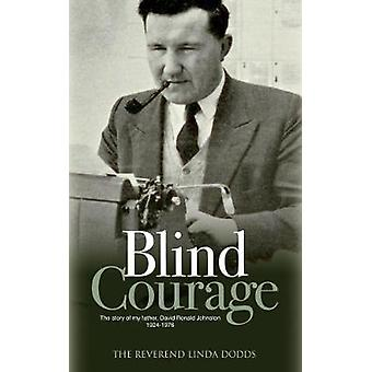 Blind Courage - The Story of My Father - David Ronald Johnston 1924-19