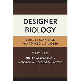 Designer Biology The Ethics of Intensively Engineering Biological and Ecological Systems by Basl & John