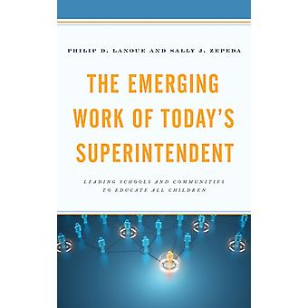 Emerging Work of Todays Superintendent Leading Schools and Communities to Educate All Children by Lanoue & Philip D