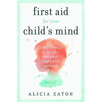 First Aid for your Childs Mind Simple steps to soothe anxiety fears and worries by Eaton & Alicia