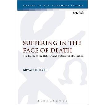 Suffering in the Face of Death The Epistle to the Hebrews and Its Context of Situation by Dyer & Bryan R.