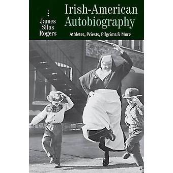 IrishAmerican Autobiography  Athletes Priests Pilgrims and More by James Silas Rogers