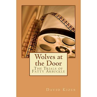 Wolves at the Door  The Trials of Fatty Arbuckle by David Allen Kizer